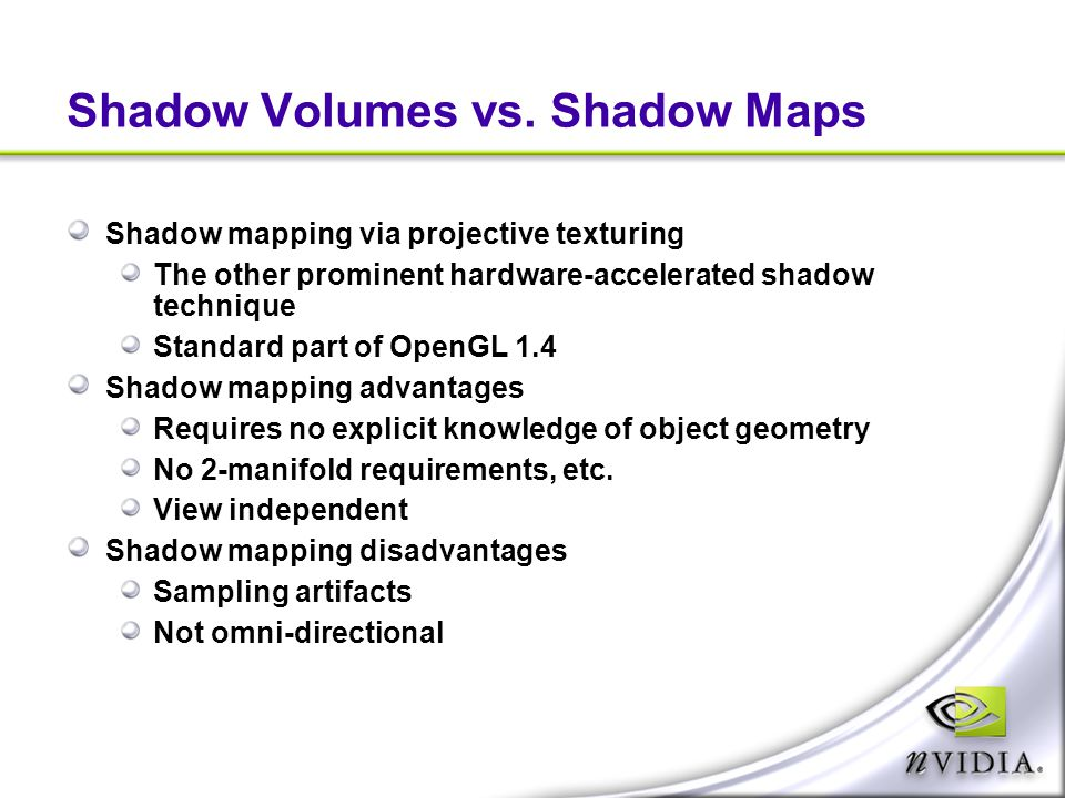 Shadow Volumes vs. Shadow Maps Shadow mapping via projective texturing The other prominent hardware-accelerated shadow technique Standard part of Open
