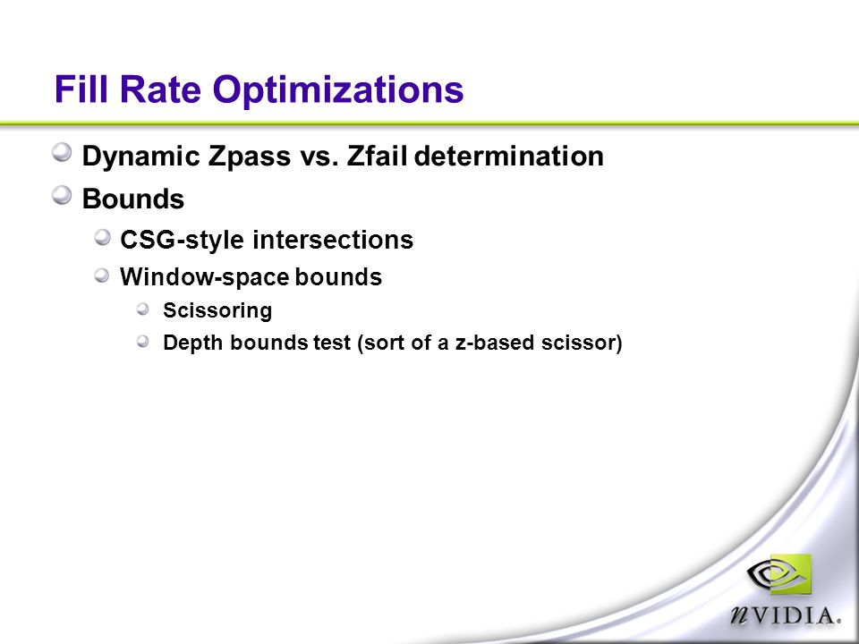 Fill Rate Optimizations Dynamic Zpass vs. Zfail determination Bounds CSG-style intersections Window-space bounds Scissoring Depth bounds test (sort of