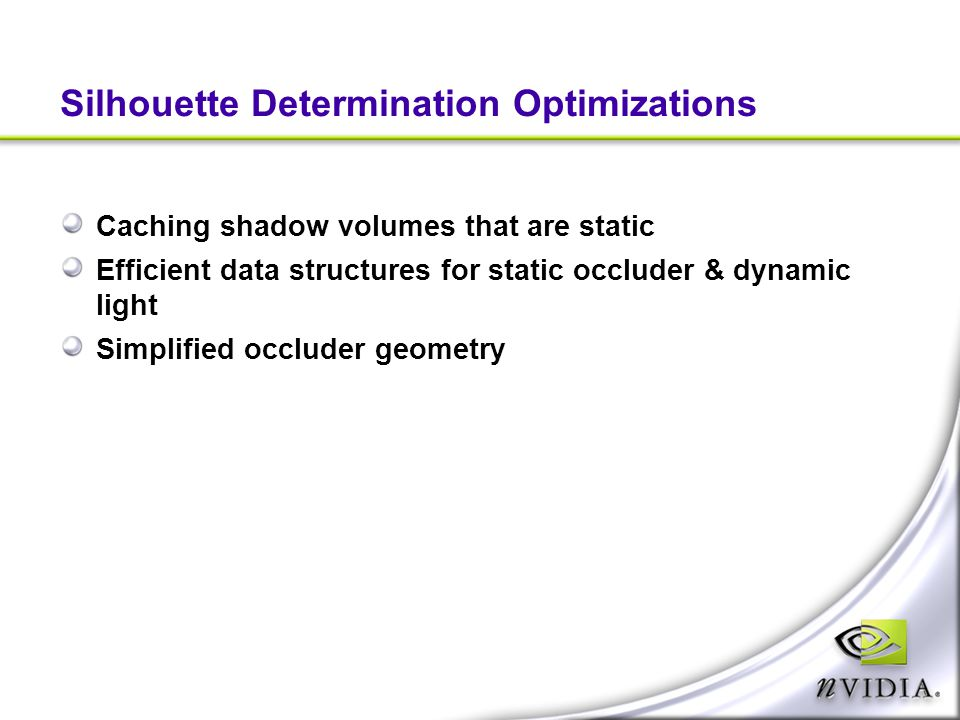 Silhouette Determination Optimizations Caching shadow volumes that are static Efficient data structures for static occluder & dynamic light Simplified