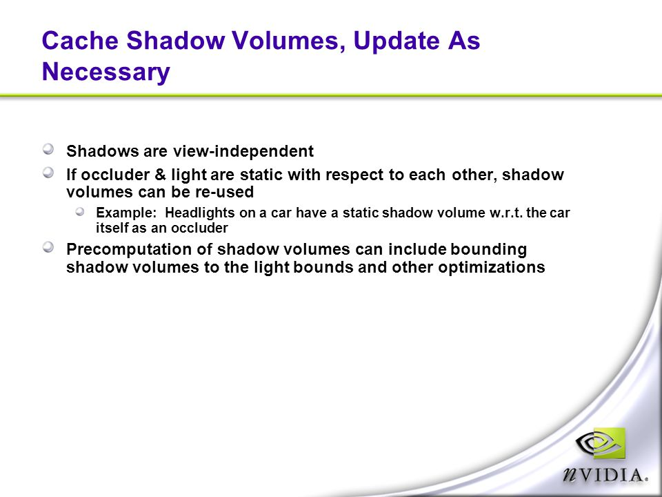 Cache Shadow Volumes, Update As Necessary Shadows are view-independent If occluder & light are static with respect to each other, shadow volumes can b