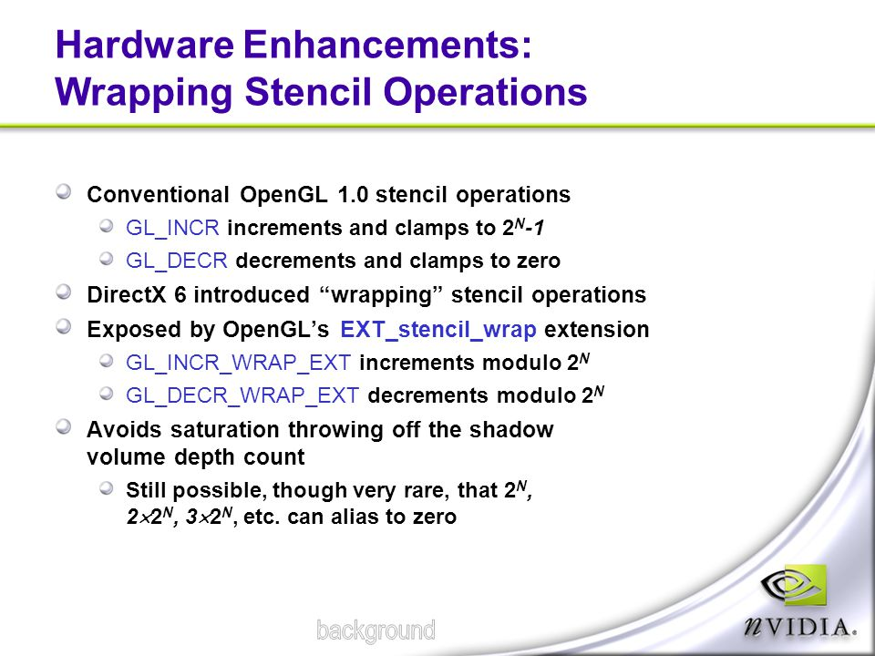 Hardware Enhancements: Wrapping Stencil Operations Conventional OpenGL 1.0 stencil operations GL_INCR increments and clamps to 2 N -1 GL_DECR decremen