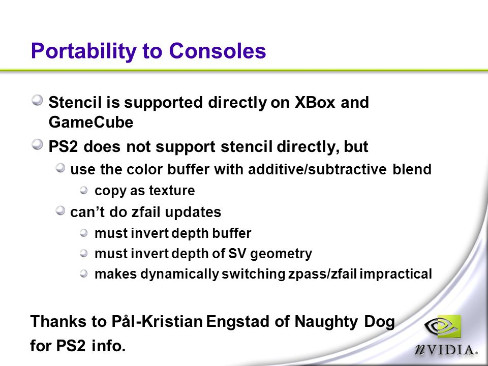 Portability to Consoles Stencil is supported directly on XBox and GameCube PS2 does not support stencil directly, but use the color buffer with additi