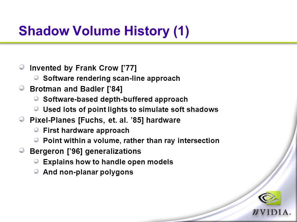 Shadow Volume History (1) Invented by Frank Crow ['77] Software rendering scan-line approach Brotman and Badler ['84] Software-based depth-buffered ap