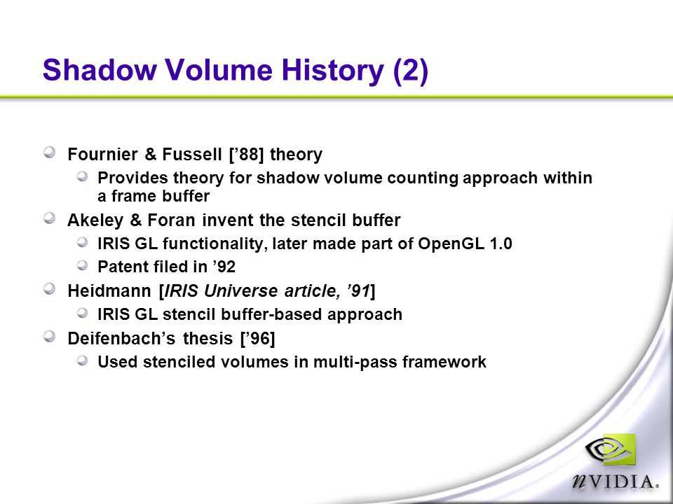 Shadow Volume History (2) Fournier & Fussell ['88] theory Provides theory for shadow volume counting approach within a frame buffer Akeley & Foran inv