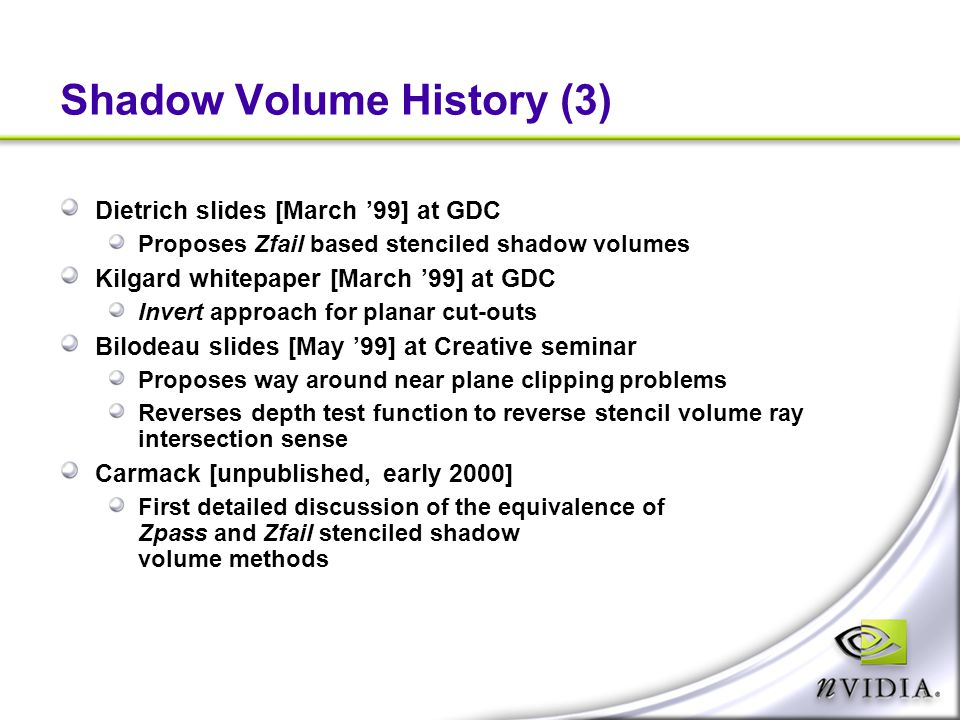 Shadow Volume History (3) Dietrich slides [March '99] at GDC Proposes Zfail based stenciled shadow volumes Kilgard whitepaper [March '99] at GDC Inver