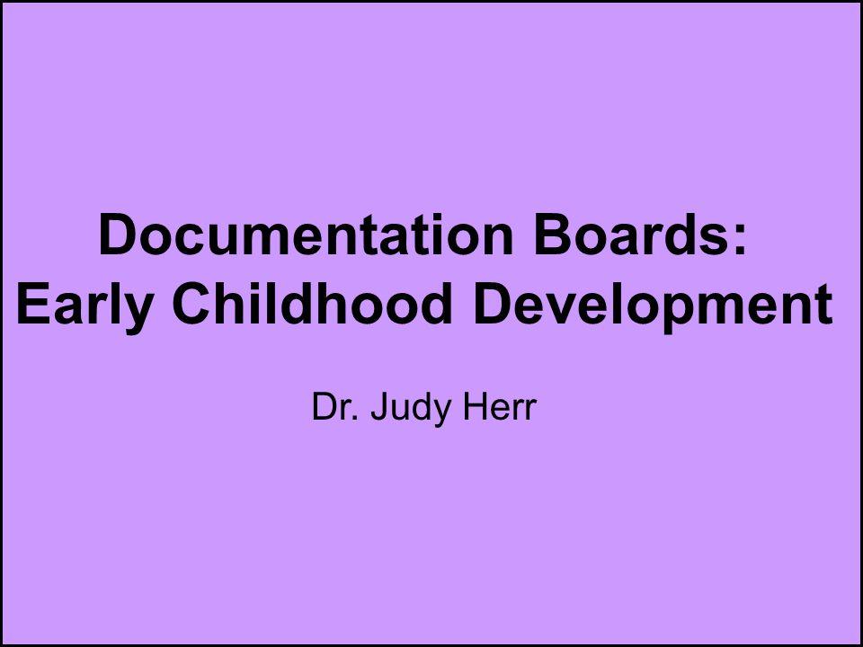 Documentation Boards Documentation Boards: Early Childhood Development Dr. Judy Herr