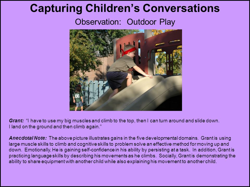 """Capturing Children's Conversations Observation: Outdoor Play Macy, 3 years Grant: """"I have to use my big muscles and climb to the top, then I can turn"""