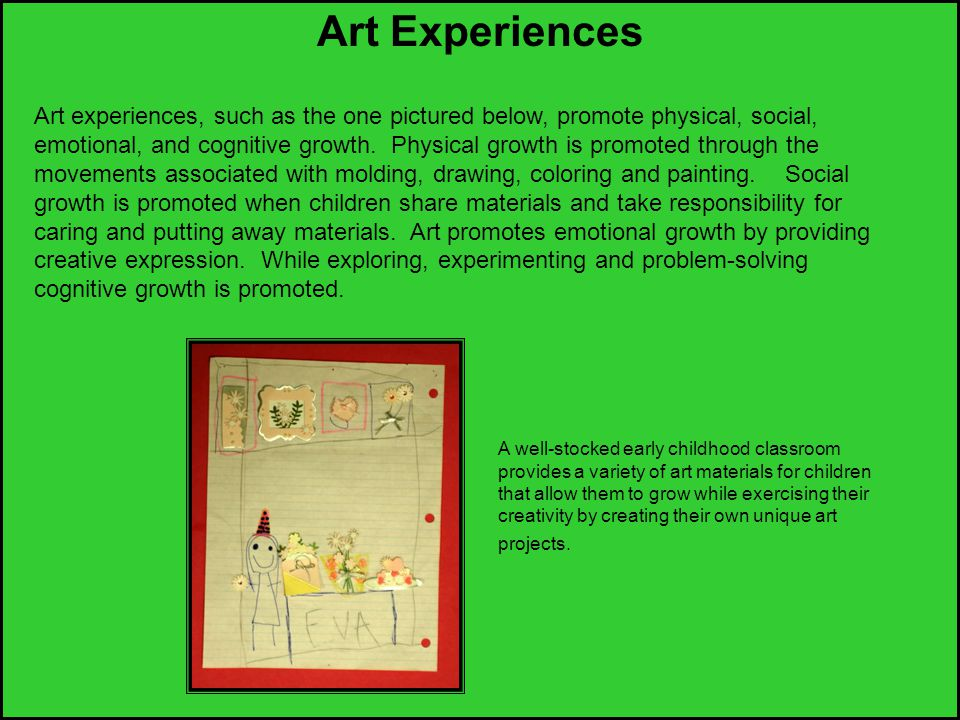 Art Experiences Art experiences, such as the one pictured below, promote physical, social, emotional, and cognitive growth. Physical growth is promote