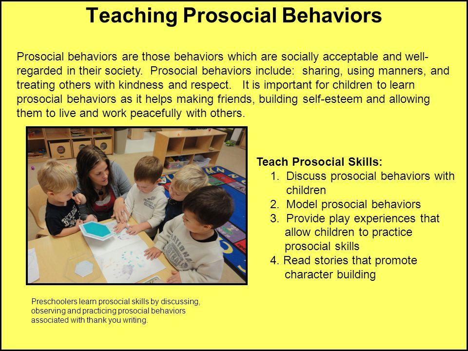 Teaching Prosocial Behaviors Teach Prosocial Skills: 1. Discuss prosocial behaviors with children 2. Model prosocial behaviors 3. Provide play experie