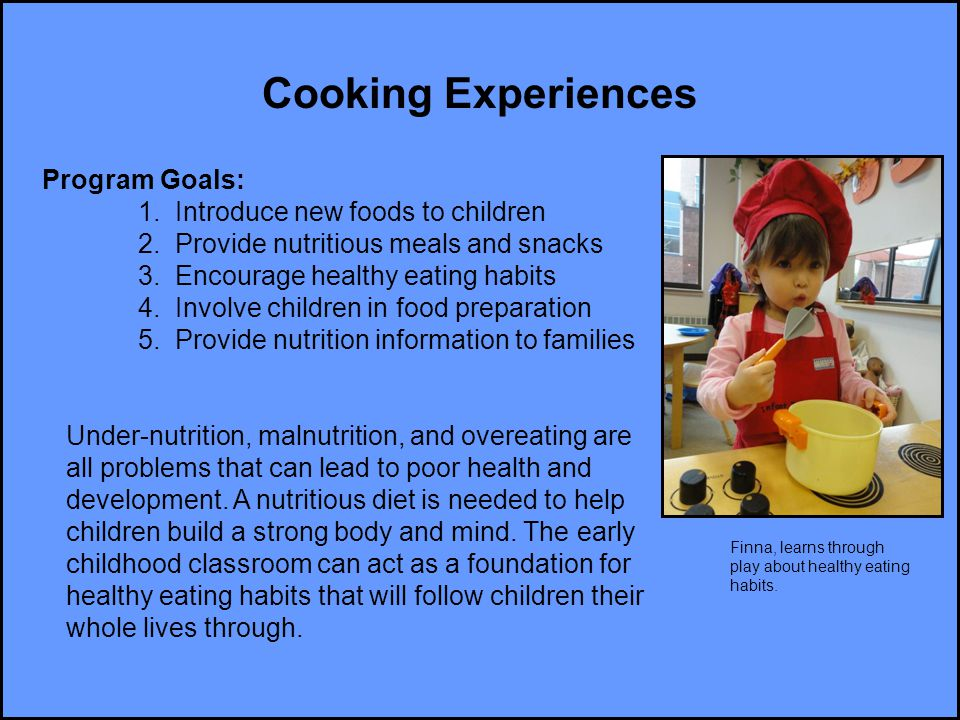 Cooking Experiences Program Goals: 1. Introduce new foods to children 2. Provide nutritious meals and snacks 3. Encourage healthy eating habits 4. Inv