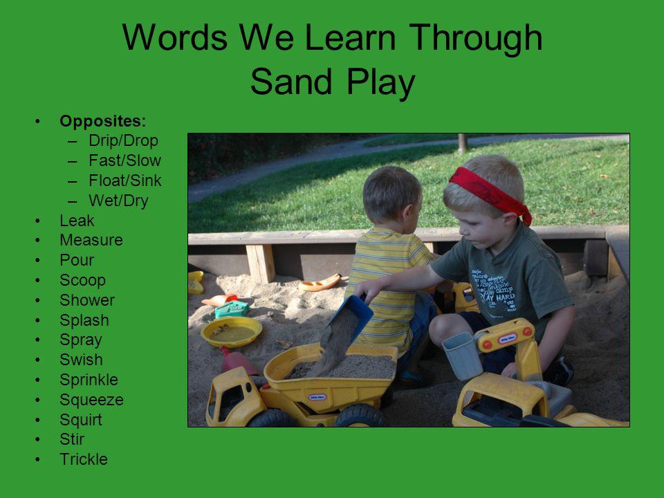 Words We Learn Through Sand Play Opposites: –Drip/Drop –Fast/Slow –Float/Sink –Wet/Dry Leak Measure Pour Scoop Shower Splash Spray Swish Sprinkle Sque
