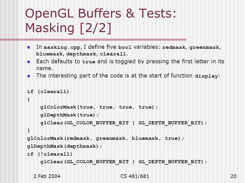 2 Feb 2004CS 481/68120 OpenGL Buffers & Tests: Masking [2/2] In masking.cpp, I define five bool variables: redmask, greenmask, bluemask, depthmask, clearall.