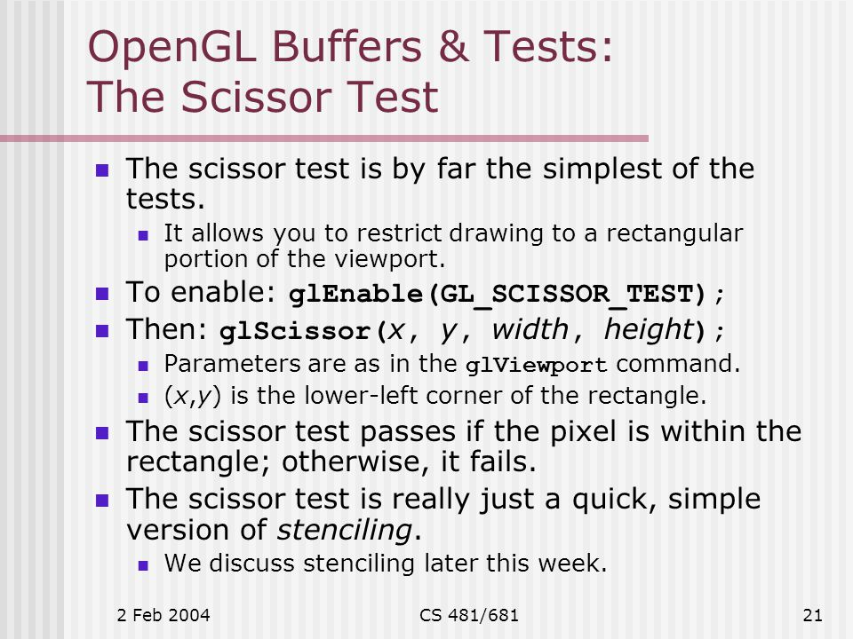 2 Feb 2004CS 481/68121 OpenGL Buffers & Tests: The Scissor Test The scissor test is by far the simplest of the tests.