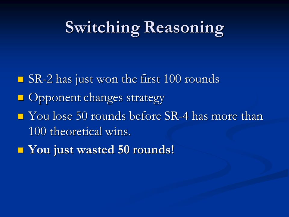 Switching Reasoning SR-2 has just won the first 100 rounds SR-2 has just won the first 100 rounds Opponent changes strategy Opponent changes strategy You lose 50 rounds before SR-4 has more than 100 theoretical wins.
