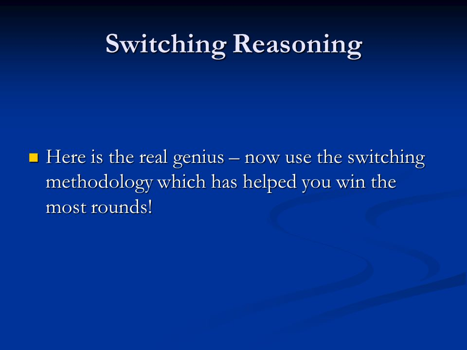 Switching Reasoning Here is the real genius – now use the switching methodology which has helped you win the most rounds.