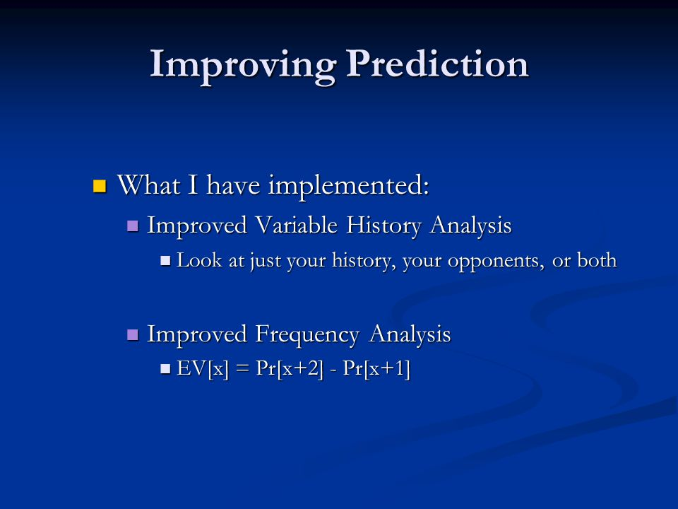 Improving Prediction What I have implemented: What I have implemented: Improved Variable History Analysis Improved Variable History Analysis Look at just your history, your opponents, or both Look at just your history, your opponents, or both Improved Frequency Analysis Improved Frequency Analysis EV[x] = Pr[x+2] - Pr[x+1] EV[x] = Pr[x+2] - Pr[x+1]