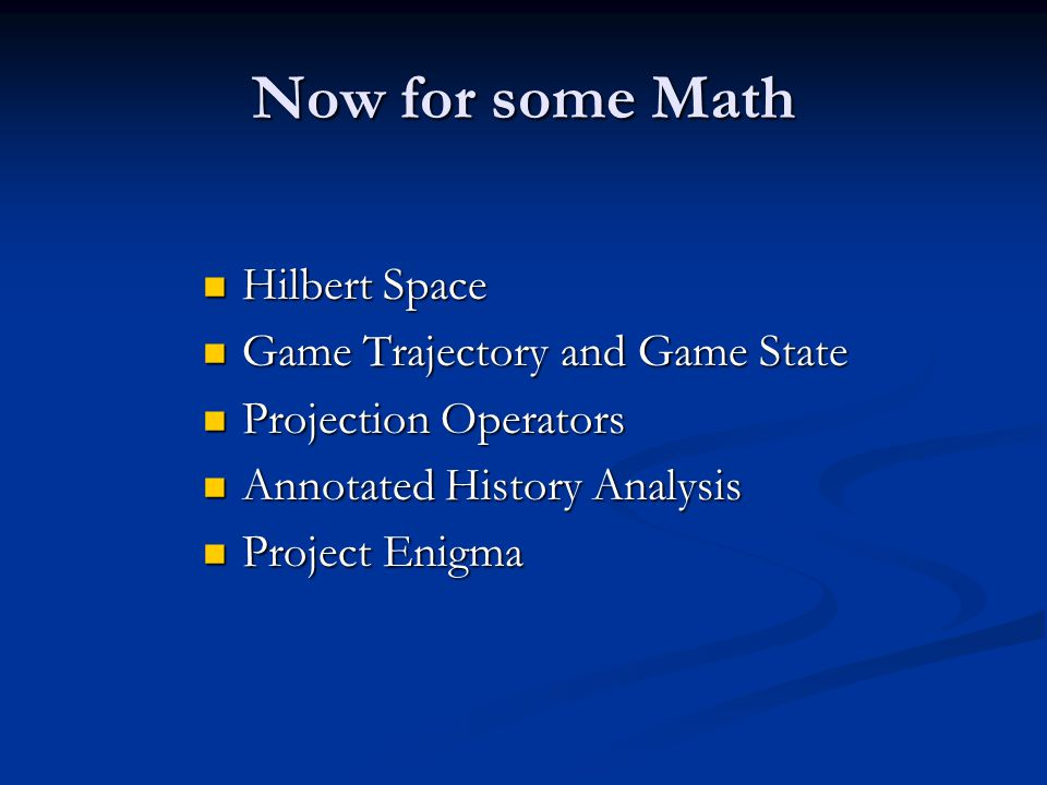 Now for some Math Hilbert Space Hilbert Space Game Trajectory and Game State Game Trajectory and Game State Projection Operators Projection Operators Annotated History Analysis Annotated History Analysis Project Enigma Project Enigma