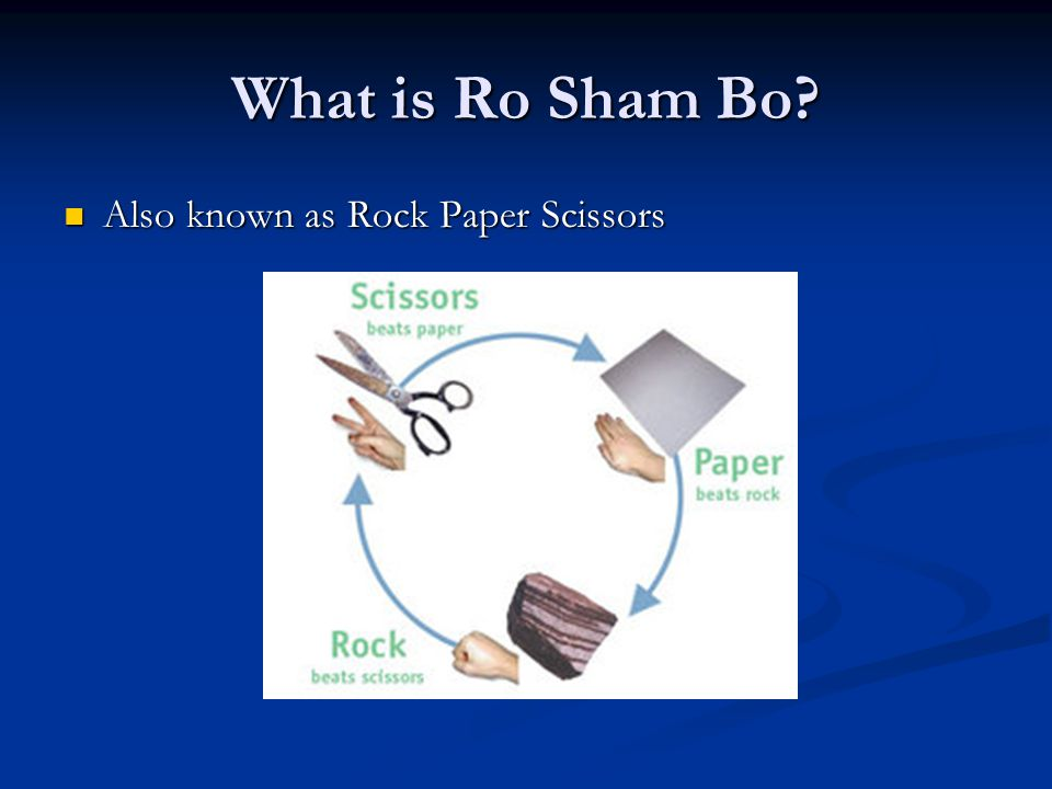 What is Ro Sham Bo Also known as Rock Paper Scissors Also known as Rock Paper Scissors