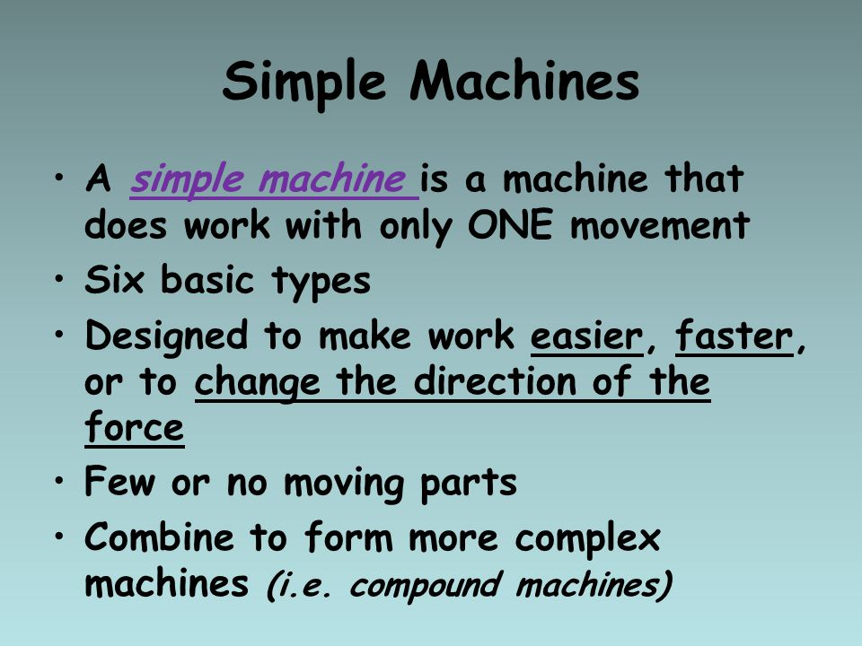 Simple Machines Ancient people invented simple machines that would help them overcome resistance forces and allow them to do the work against those forces.