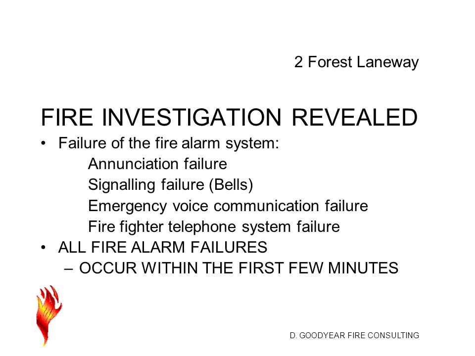 D. GOODYEAR FIRE CONSULTING FIRE INVESTIGATION REVEALED Failure of the fire alarm system: Annunciation failure Signalling failure (Bells) Emergency vo