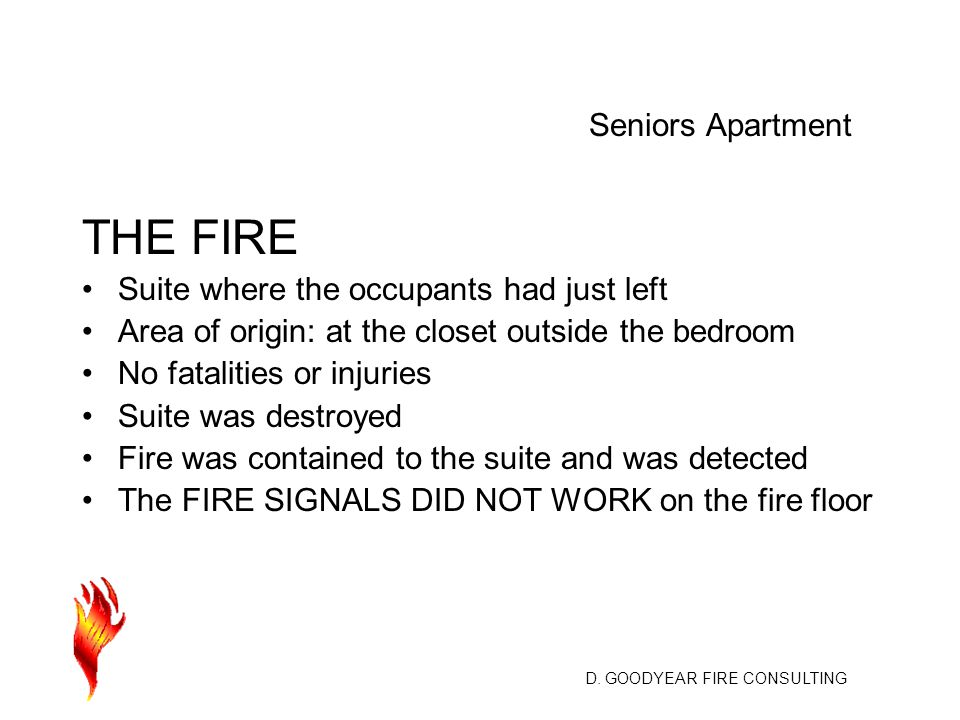 D. GOODYEAR FIRE CONSULTING THE FIRE Suite where the occupants had just left Area of origin: at the closet outside the bedroom No fatalities or injuri