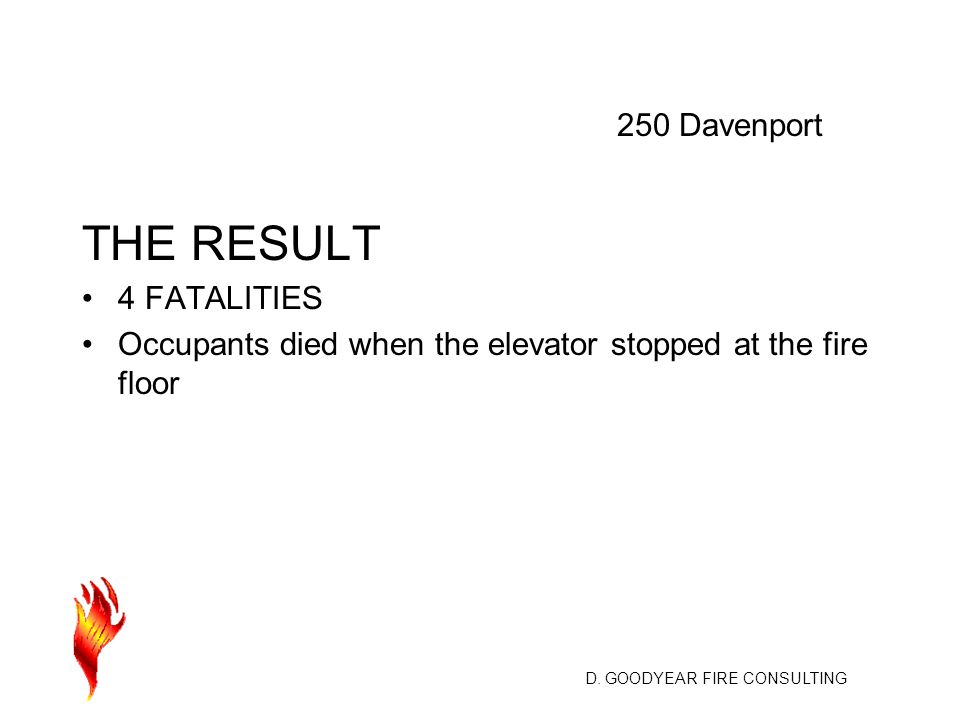 D. GOODYEAR FIRE CONSULTING THE RESULT 4 FATALITIES Occupants died when the elevator stopped at the fire floor 250 Davenport