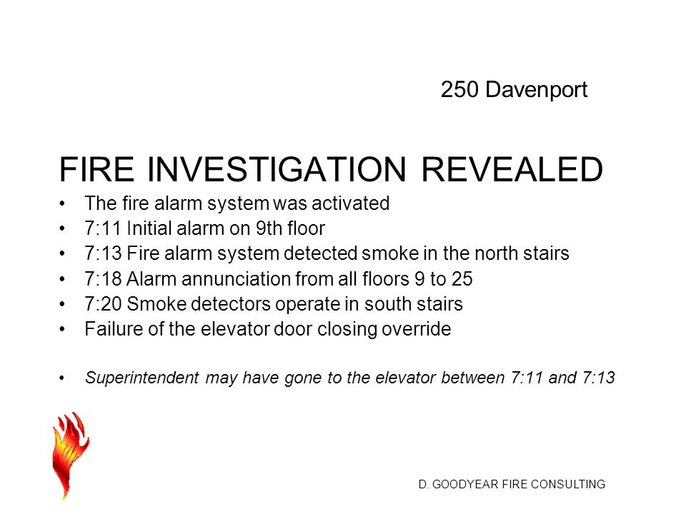 D. GOODYEAR FIRE CONSULTING FIRE INVESTIGATION REVEALED The fire alarm system was activated 7:11 Initial alarm on 9th floor 7:13 Fire alarm system det