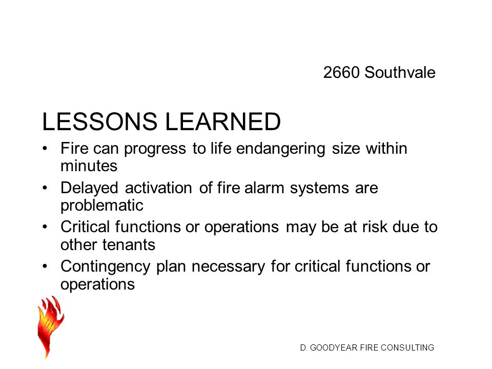 D. GOODYEAR FIRE CONSULTING LESSONS LEARNED Fire can progress to life endangering size within minutes Delayed activation of fire alarm systems are pro