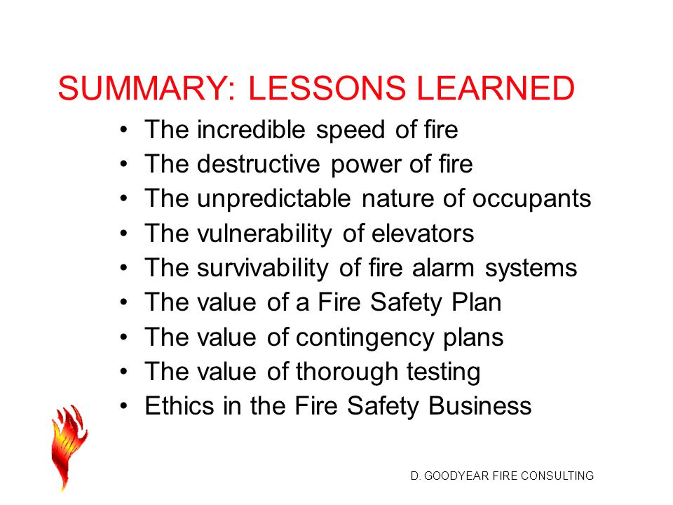 D. GOODYEAR FIRE CONSULTING SUMMARY: LESSONS LEARNED The incredible speed of fire The destructive power of fire The unpredictable nature of occupants