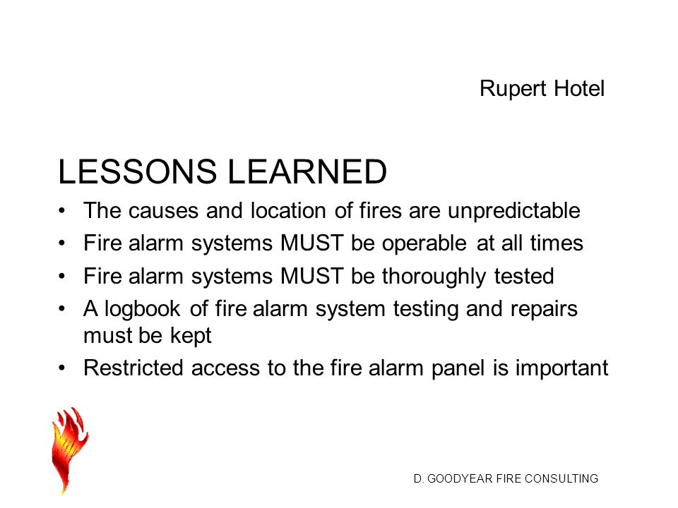 D. GOODYEAR FIRE CONSULTING LESSONS LEARNED The causes and location of fires are unpredictable Fire alarm systems MUST be operable at all times Fire a