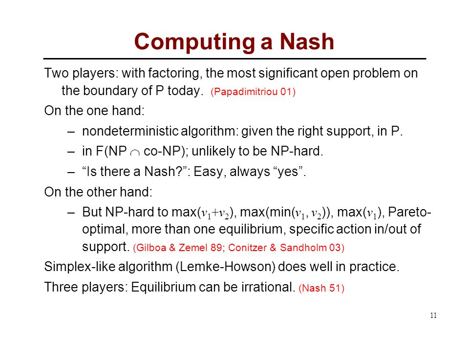 11 Computing a Nash Two players: with factoring, the most significant open problem on the boundary of P today.
