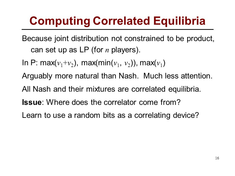 16 Computing Correlated Equilibria Because joint distribution not constrained to be product, can set up as LP (for n players).
