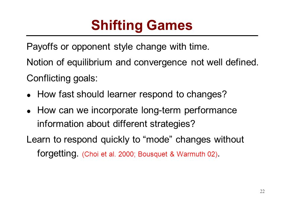 22 Shifting Games Payoffs or opponent style change with time.