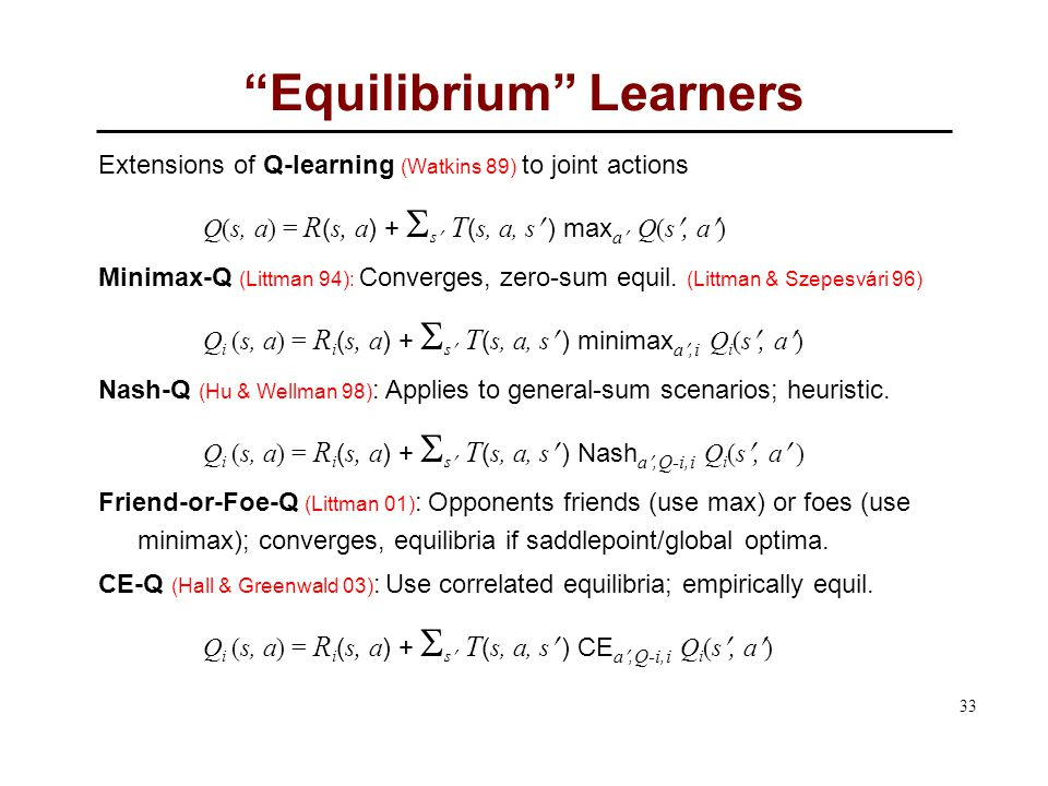 33 Equilibrium Learners Extensions of Q-learning (Watkins 89) to joint actions Q(s, a) = R ( s, a ) +  s T ( s, a, s ) max a Q(s, a) Minimax-Q (Littman 94): Converges, zero-sum equil.