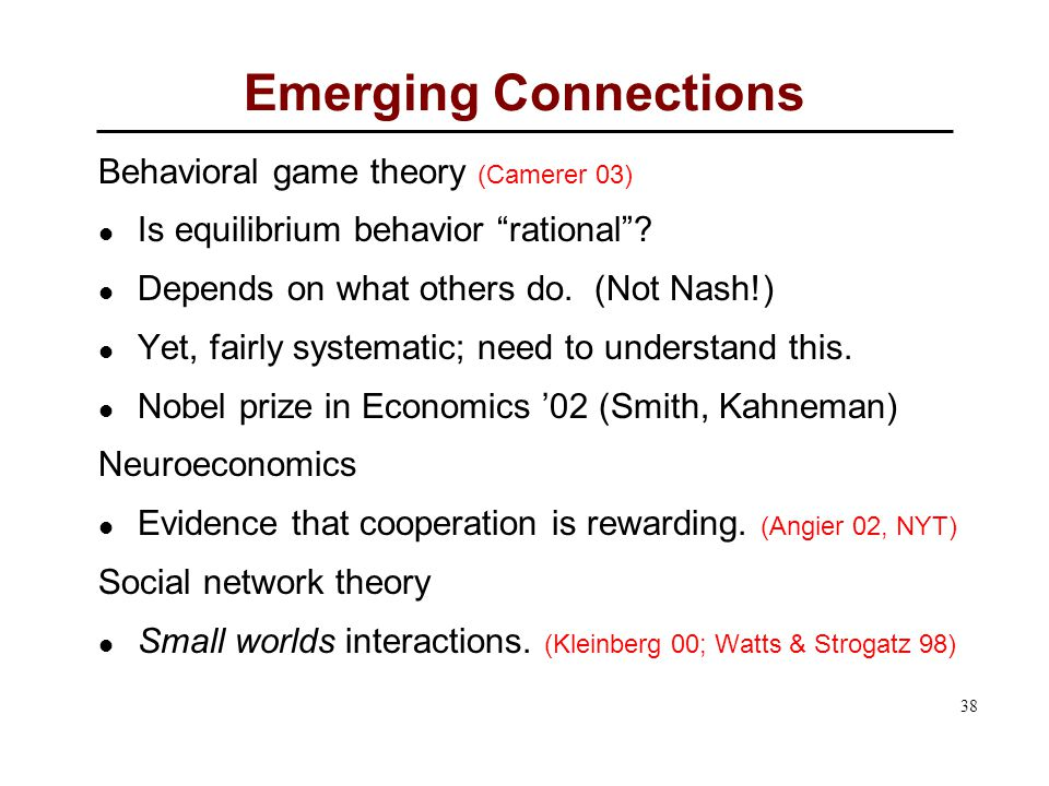 38 Emerging Connections Behavioral game theory (Camerer 03) Is equilibrium behavior rational .