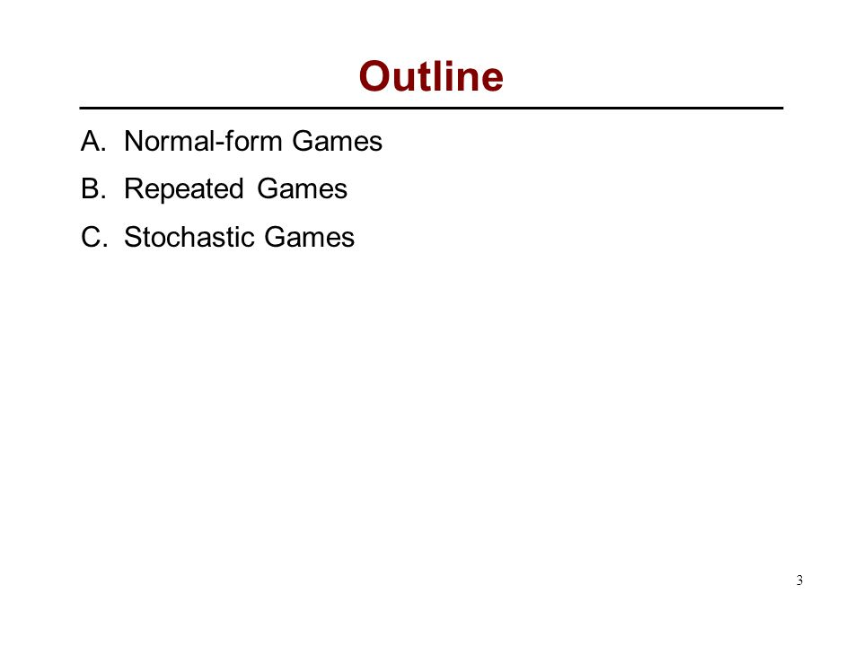 3 Outline A. Normal-form Games B. Repeated Games C. Stochastic Games