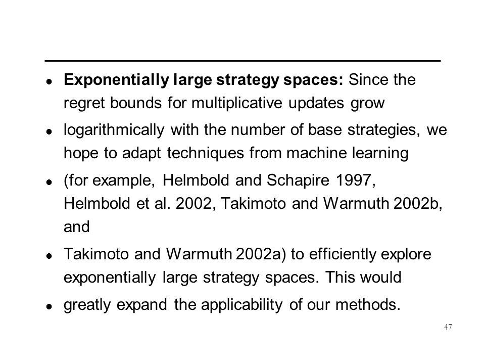 47 Exponentially large strategy spaces: Since the regret bounds for multiplicative updates grow logarithmically with the number of base strategies, we hope to adapt techniques from machine learning (for example, Helmbold and Schapire 1997, Helmbold et al.