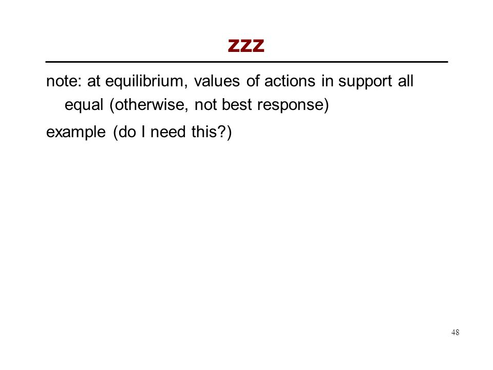 48 zzz note: at equilibrium, values of actions in support all equal (otherwise, not best response) example (do I need this?)