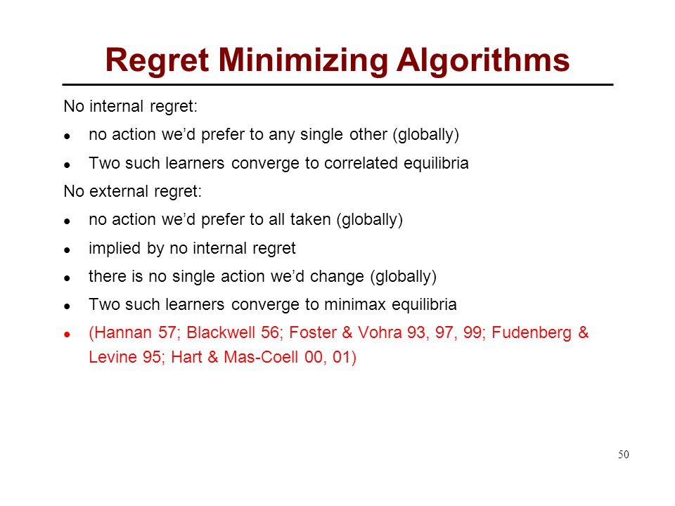 50 Regret Minimizing Algorithms No internal regret: no action we'd prefer to any single other (globally) Two such learners converge to correlated equilibria No external regret: no action we'd prefer to all taken (globally) implied by no internal regret there is no single action we'd change (globally) Two such learners converge to minimax equilibria (Hannan 57; Blackwell 56; Foster & Vohra 93, 97, 99; Fudenberg & Levine 95; Hart & Mas-Coell 00, 01)