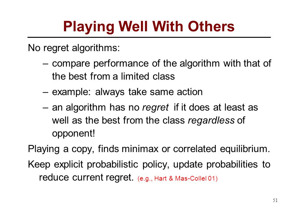 51 Playing Well With Others No regret algorithms: –compare performance of the algorithm with that of the best from a limited class –example: always take same action –an algorithm has no regret if it does at least as well as the best from the class regardless of opponent.