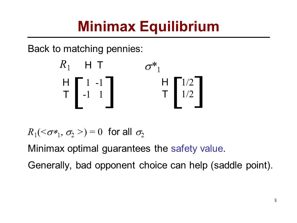8 Minimax Equilibrium Back to matching pennies: R 1 ( ) = 0 for all  2 Minimax optimal guarantees the safety value.