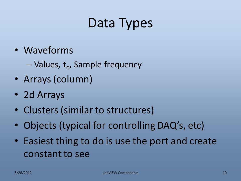 Data Types Waveforms – Values, t o, Sample frequency Arrays (column) 2d Arrays Clusters (similar to structures) Objects (typical for controlling DAQ's