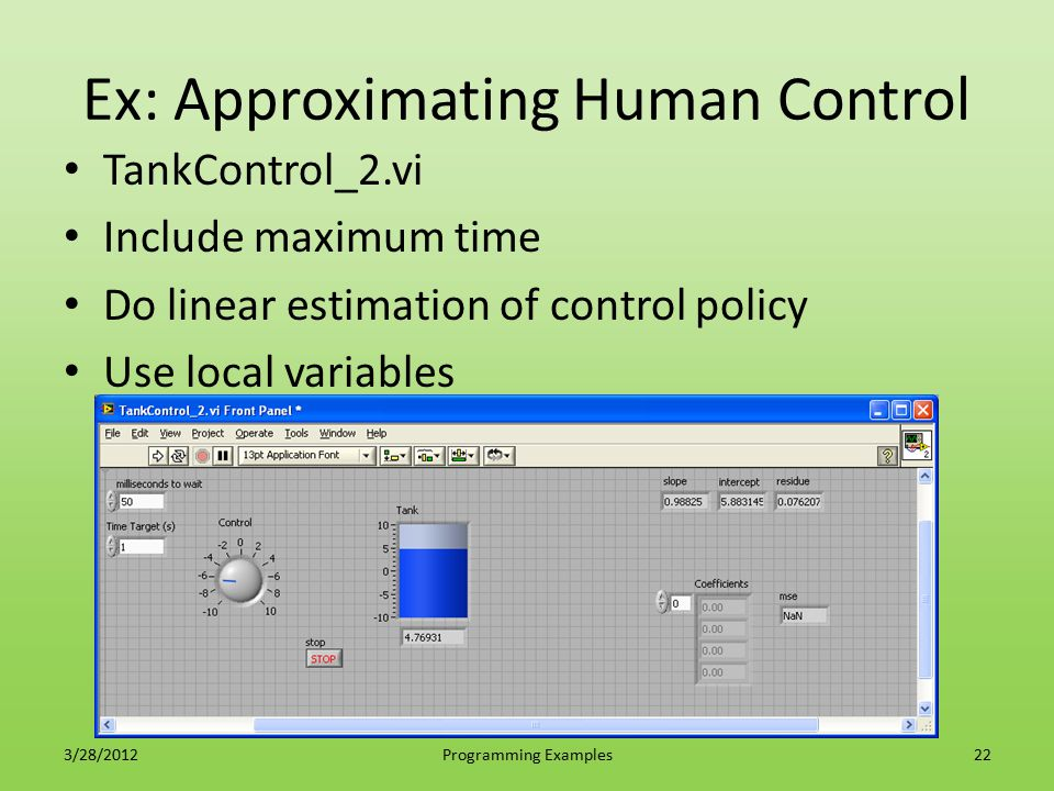 Ex: Approximating Human Control TankControl_2.vi Include maximum time Do linear estimation of control policy Use local variables 3/28/2012Programming