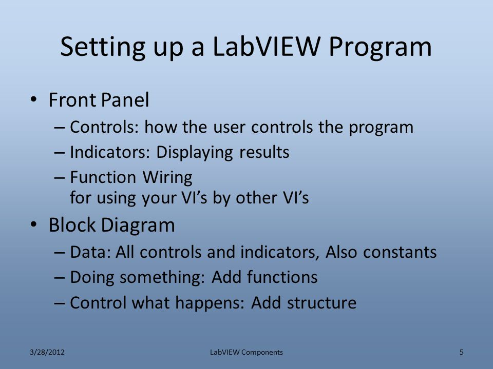 Setting up a LabVIEW Program Front Panel – Controls: how the user controls the program – Indicators: Displaying results – Function Wiring for using yo