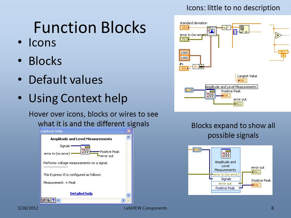 Loops For Loop – Indexing over arrays While Loop – Wait for an event to stop (such as user or trigger) – Feedback block Sequence loops – Specify execution order – Important for local variables Case loops – Conditional Execution 3/28/2012LabVIEW Components9