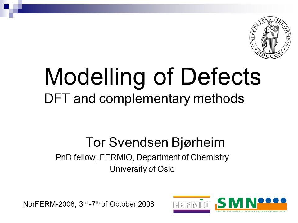 Modelling of Defects DFT and complementary methods Tor Svendsen Bjørheim PhD fellow, FERMiO, Department of Chemistry University of Oslo NorFERM-2008,