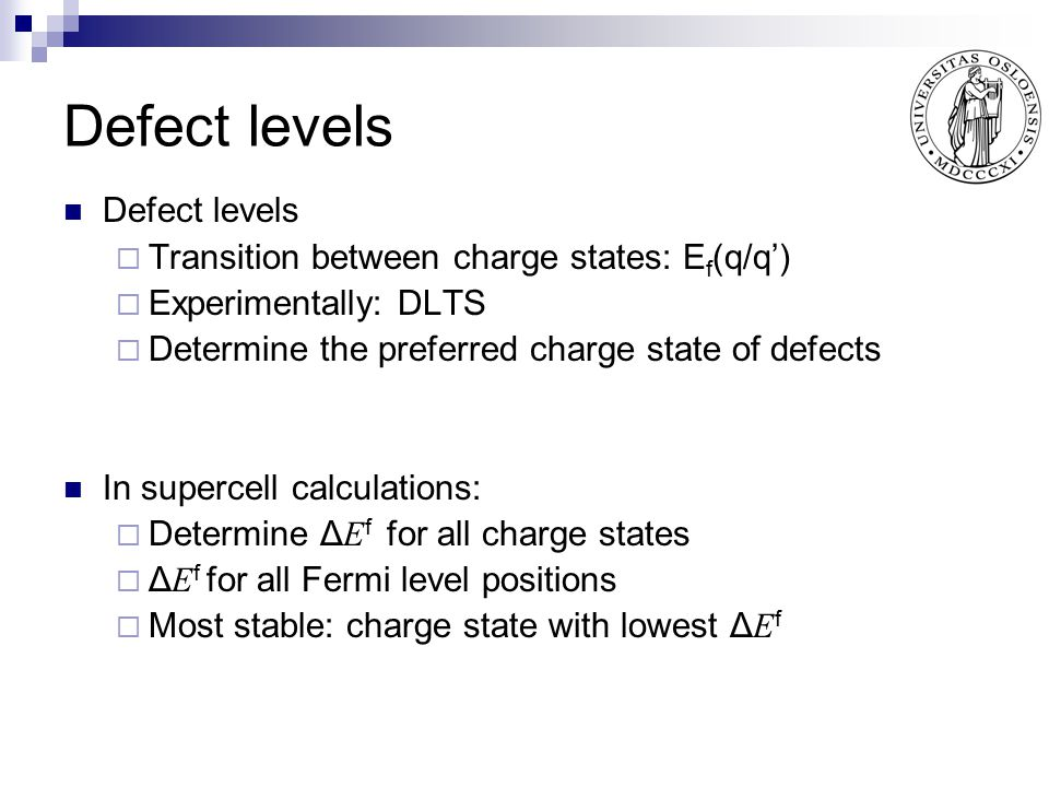 Defect levels  Transition between charge states: E f (q/q')  Experimentally: DLTS  Determine the preferred charge state of defects In supercell cal