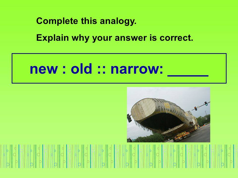 new : old :: narrow: _____ Complete this analogy. Explain why your answer is correct.