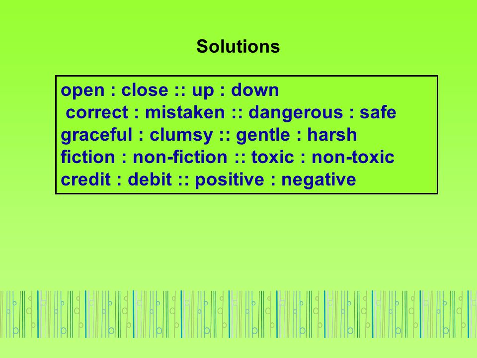Solutions open : close :: up : down correct : mistaken :: dangerous : safe graceful : clumsy :: gentle : harsh fiction : non-fiction :: toxic : non-to
