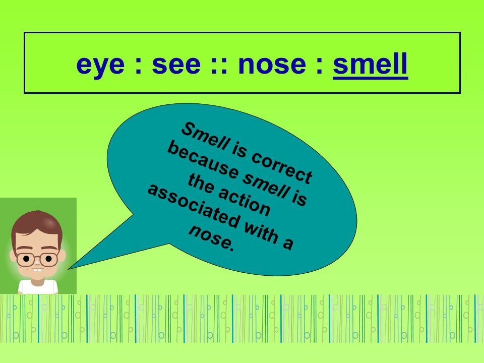 eye : see :: nose : smell Smell is correct because smell is the action associated with a nose.
